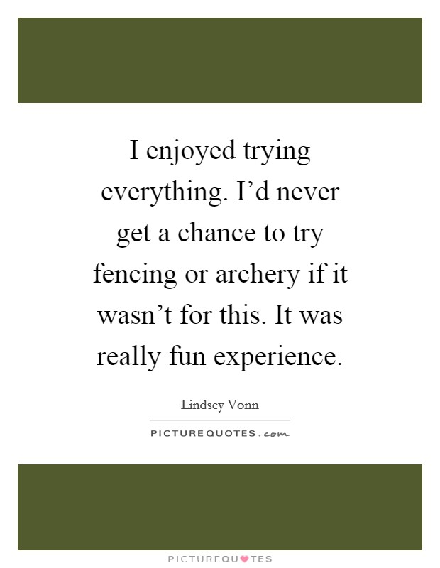 I enjoyed trying everything. I'd never get a chance to try fencing or archery if it wasn't for this. It was really fun experience Picture Quote #1
