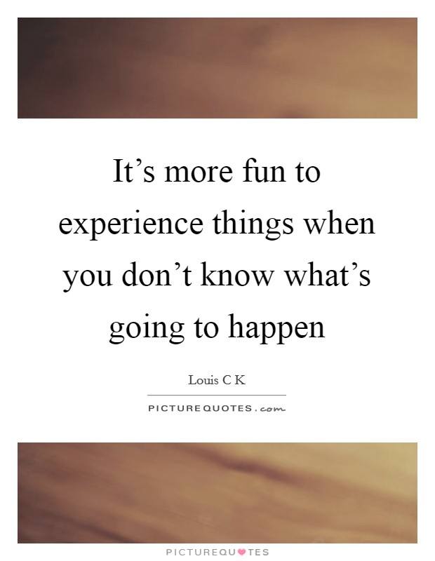 It's more fun to experience things when you don't know what's going to happen Picture Quote #1