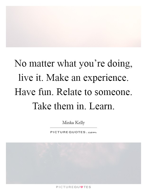 No matter what you're doing, live it. Make an experience. Have fun. Relate to someone. Take them in. Learn Picture Quote #1