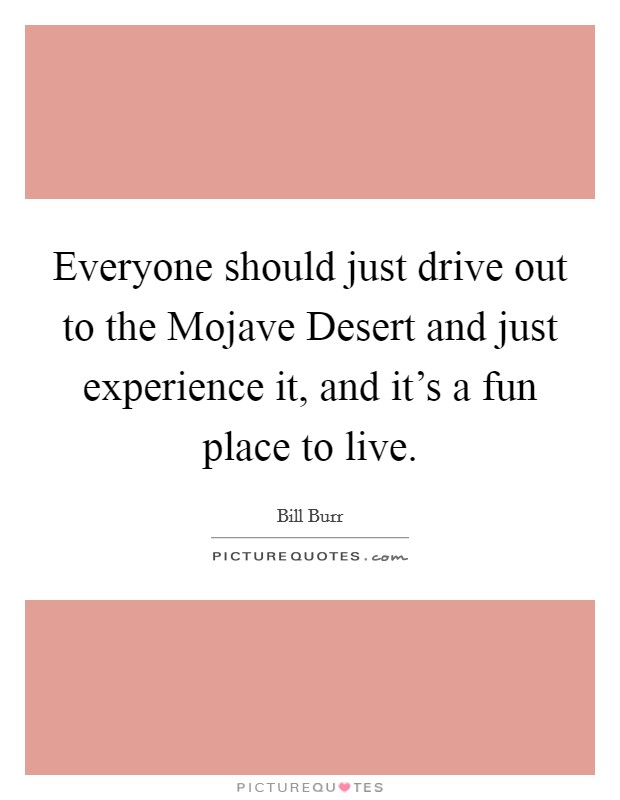 Everyone should just drive out to the Mojave Desert and just experience it, and it's a fun place to live Picture Quote #1