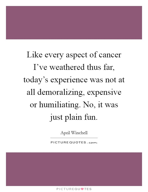 Like every aspect of cancer I've weathered thus far, today's experience was not at all demoralizing, expensive or humiliating. No, it was just plain fun Picture Quote #1