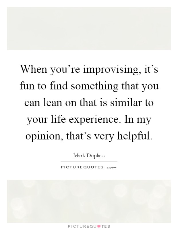 When you're improvising, it's fun to find something that you can lean on that is similar to your life experience. In my opinion, that's very helpful Picture Quote #1