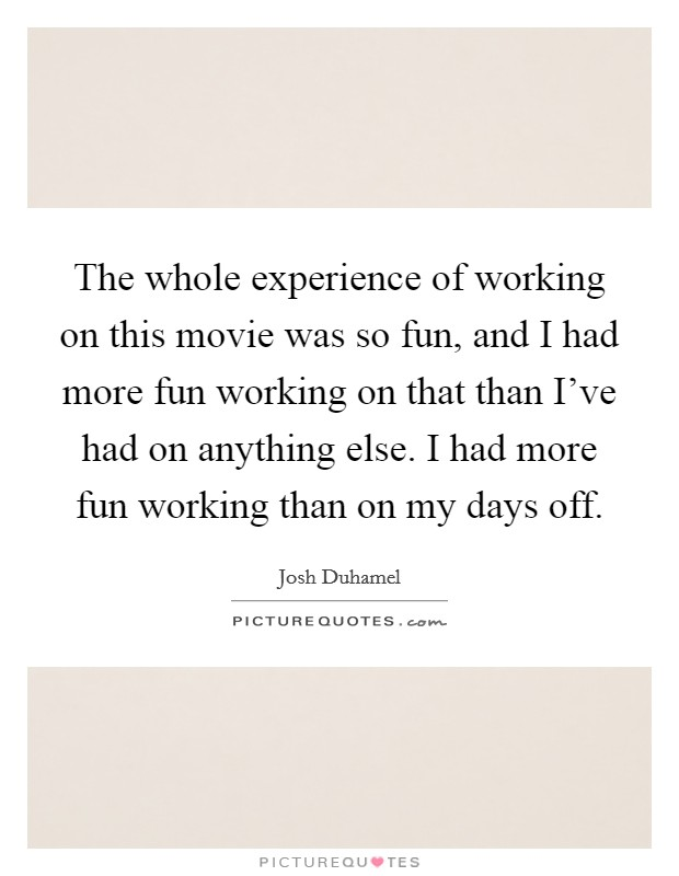 The whole experience of working on this movie was so fun, and I had more fun working on that than I've had on anything else. I had more fun working than on my days off Picture Quote #1