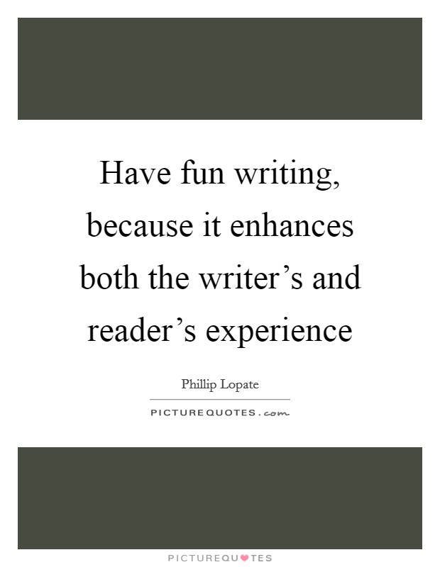 Have fun writing, because it enhances both the writer's and reader's experience Picture Quote #1