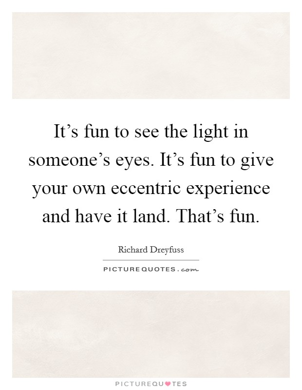 It's fun to see the light in someone's eyes. It's fun to give your own eccentric experience and have it land. That's fun. Picture Quote #1