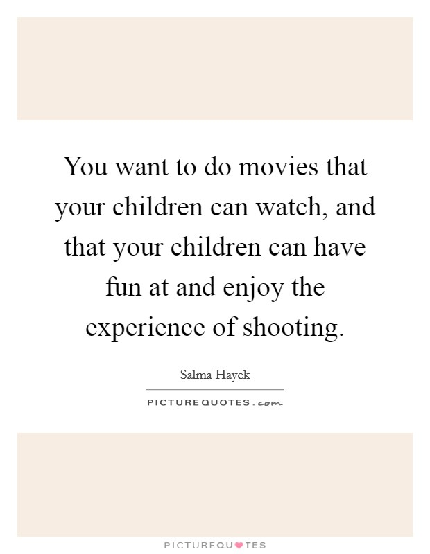 You want to do movies that your children can watch, and that your children can have fun at and enjoy the experience of shooting Picture Quote #1