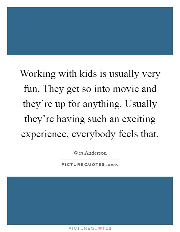 Working with kids is usually very fun. They get so into movie and they're up for anything. Usually they're having such an exciting experience, everybody feels that Picture Quote #1