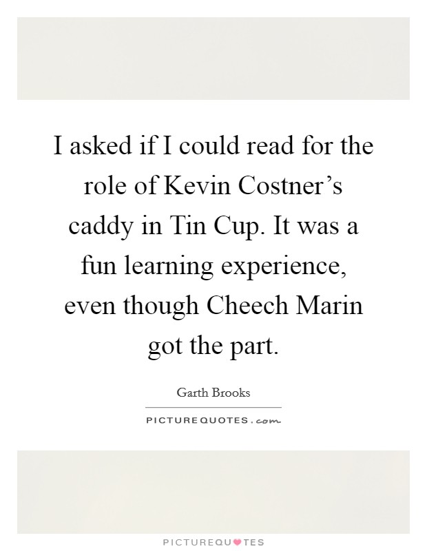 I asked if I could read for the role of Kevin Costner's caddy in Tin Cup. It was a fun learning experience, even though Cheech Marin got the part Picture Quote #1