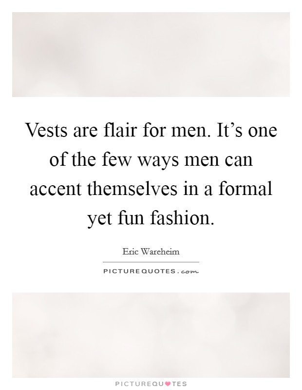 Vests are flair for men. It's one of the few ways men can accent themselves in a formal yet fun fashion Picture Quote #1