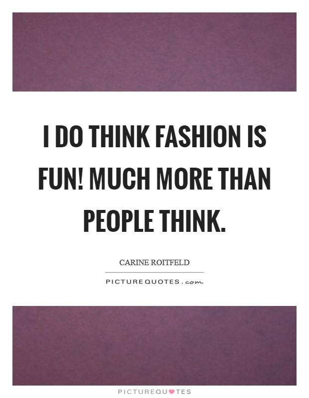 I do think fashion is fun! Much more than people think Picture Quote #1