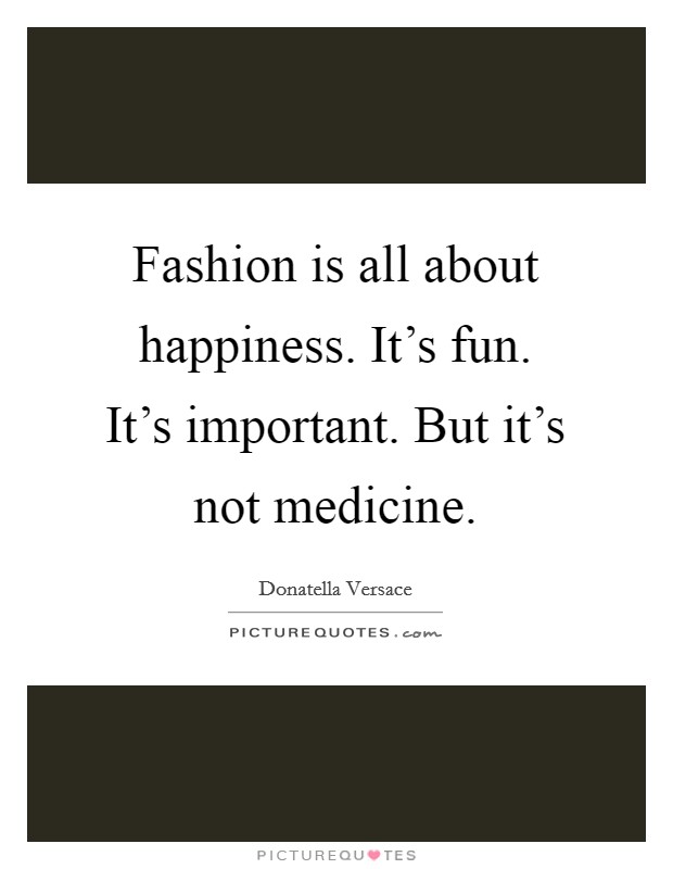 Fashion is all about happiness. It's fun. It's important. But it's not medicine Picture Quote #1