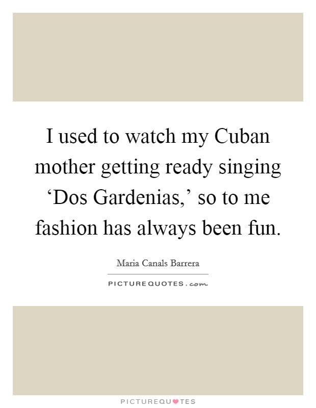 I used to watch my Cuban mother getting ready singing 'Dos Gardenias,' so to me fashion has always been fun Picture Quote #1