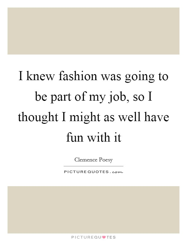 I knew fashion was going to be part of my job, so I thought I might as well have fun with it Picture Quote #1