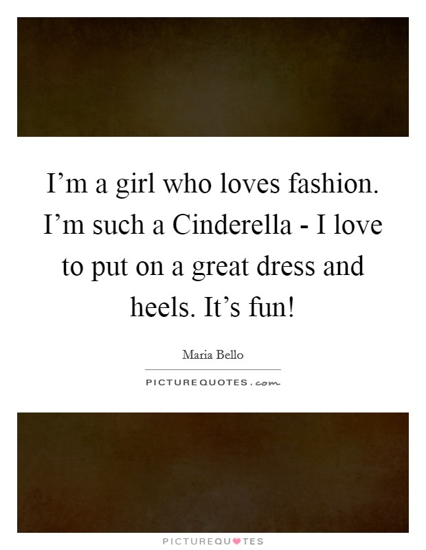 I'm a girl who loves fashion. I'm such a Cinderella - I love to put on a great dress and heels. It's fun! Picture Quote #1