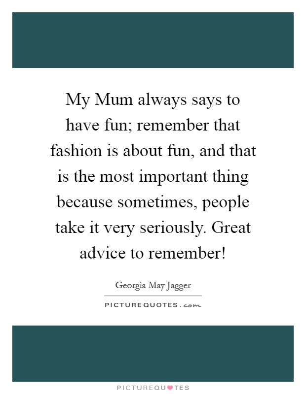 My Mum always says to have fun; remember that fashion is about fun, and that is the most important thing because sometimes, people take it very seriously. Great advice to remember! Picture Quote #1