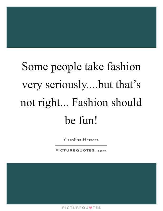 Some people take fashion very seriously....but that's not right... Fashion should be fun! Picture Quote #1
