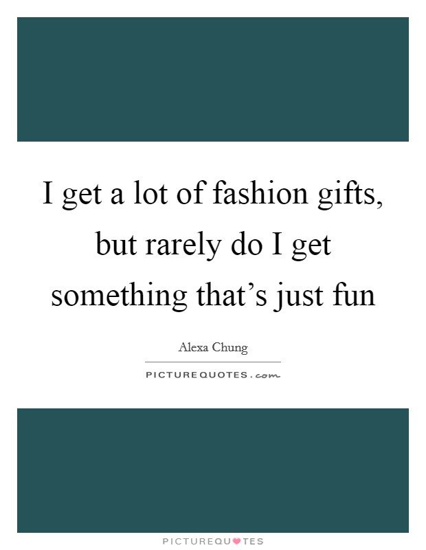 I get a lot of fashion gifts, but rarely do I get something that's just fun Picture Quote #1