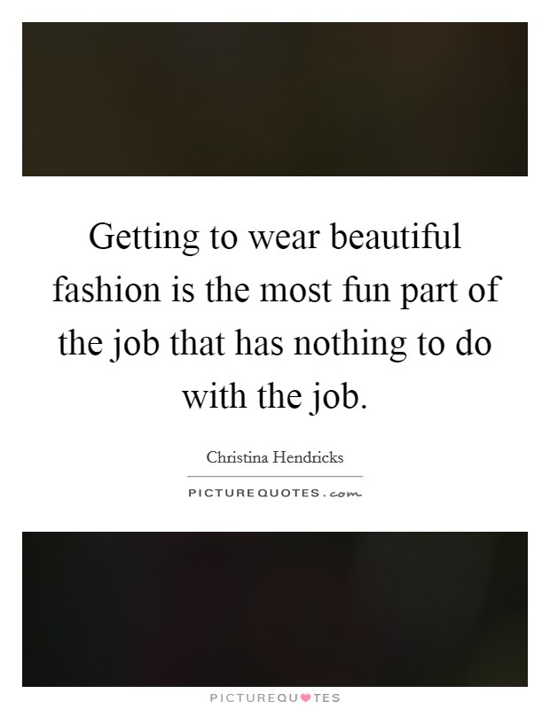 Getting to wear beautiful fashion is the most fun part of the job that has nothing to do with the job Picture Quote #1