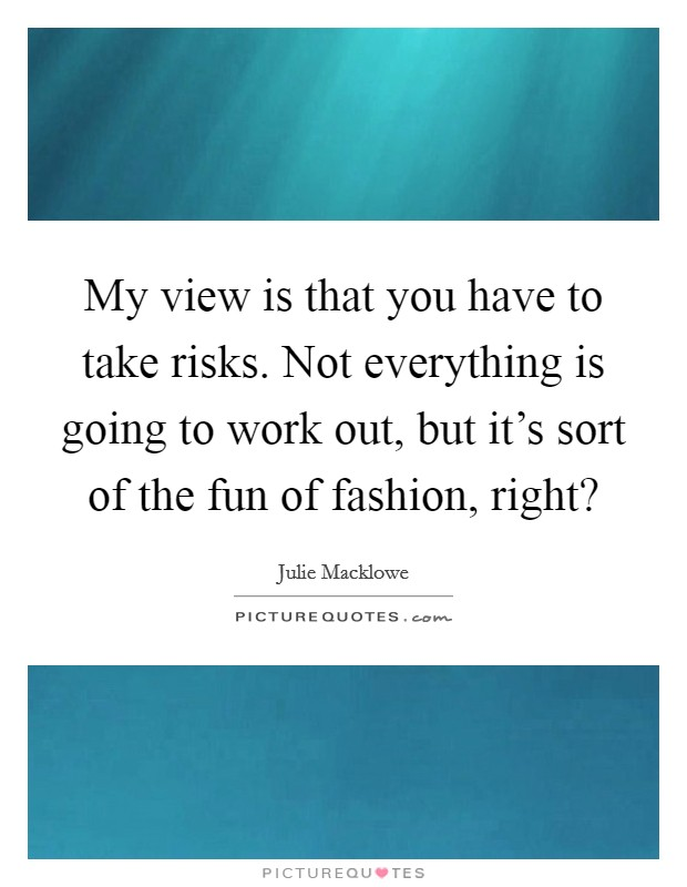 My view is that you have to take risks. Not everything is going to work out, but it's sort of the fun of fashion, right? Picture Quote #1