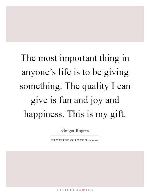 The most important thing in anyone's life is to be giving something. The quality I can give is fun and joy and happiness. This is my gift Picture Quote #1