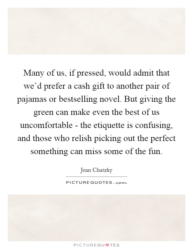Many of us, if pressed, would admit that we'd prefer a cash gift to another pair of pajamas or bestselling novel. But giving the green can make even the best of us uncomfortable - the etiquette is confusing, and those who relish picking out the perfect something can miss some of the fun Picture Quote #1