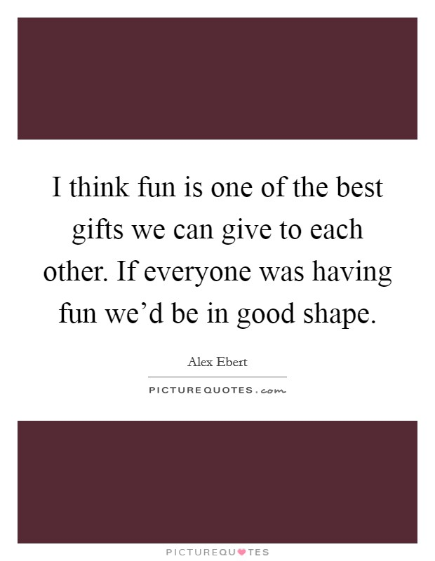 I think fun is one of the best gifts we can give to each other. If everyone was having fun we'd be in good shape Picture Quote #1