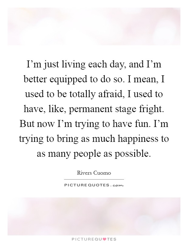 I'm just living each day, and I'm better equipped to do so. I mean, I used to be totally afraid, I used to have, like, permanent stage fright. But now I'm trying to have fun. I'm trying to bring as much happiness to as many people as possible Picture Quote #1