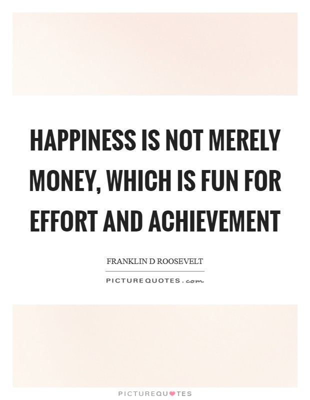 Happiness is not merely money, which is fun for effort and achievement Picture Quote #1