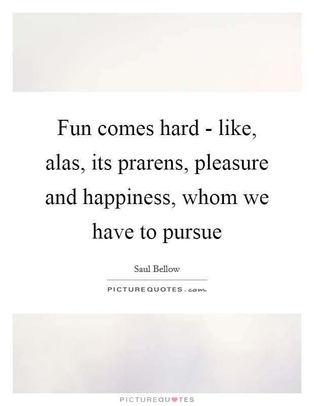 Fun comes hard - like, alas, its prarens, pleasure and happiness, whom we have to pursue Picture Quote #1