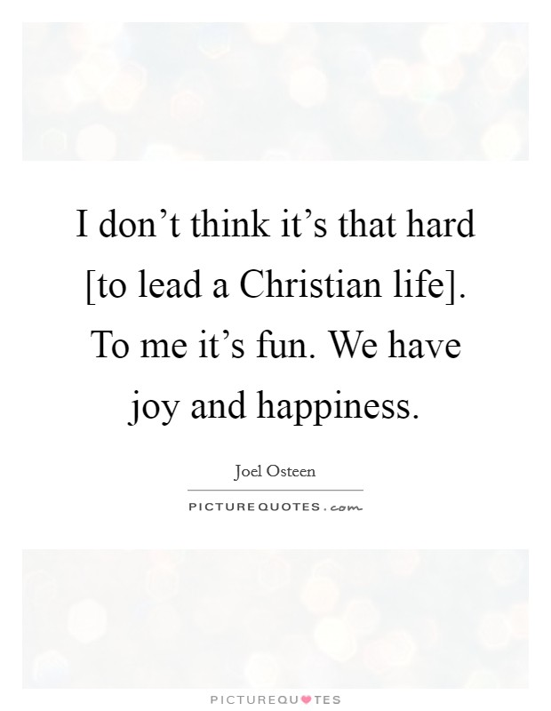I don't think it's that hard [to lead a Christian life]. To me it's fun. We have joy and happiness Picture Quote #1