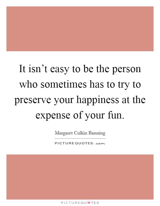 It isn't easy to be the person who sometimes has to try to preserve your happiness at the expense of your fun Picture Quote #1