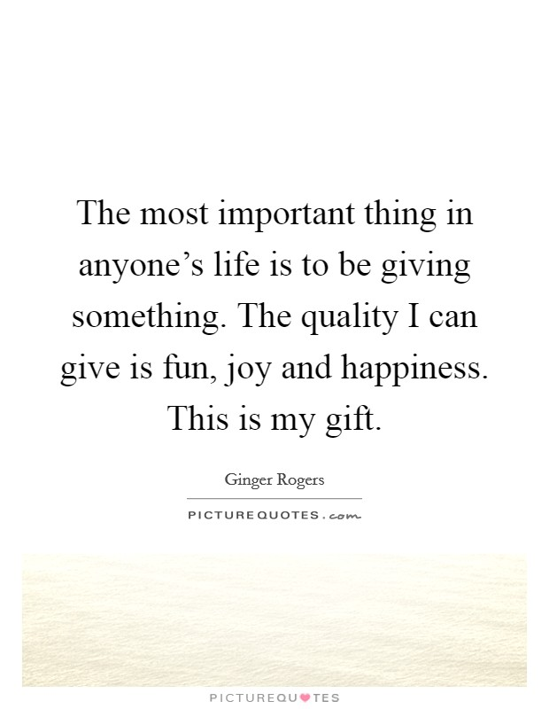 The most important thing in anyone's life is to be giving something. The quality I can give is fun, joy and happiness. This is my gift Picture Quote #1