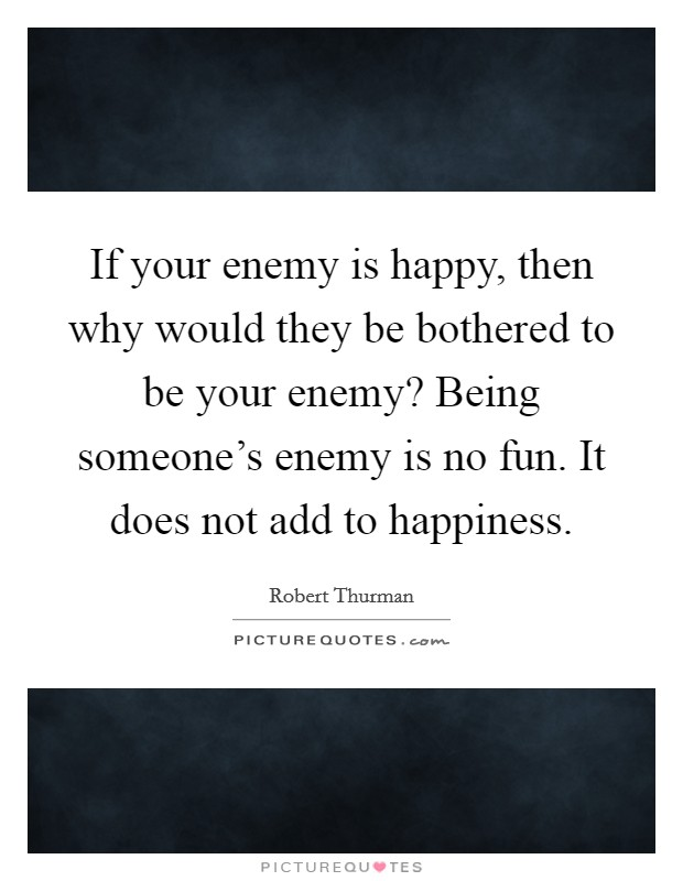 If your enemy is happy, then why would they be bothered to be your enemy? Being someone's enemy is no fun. It does not add to happiness Picture Quote #1