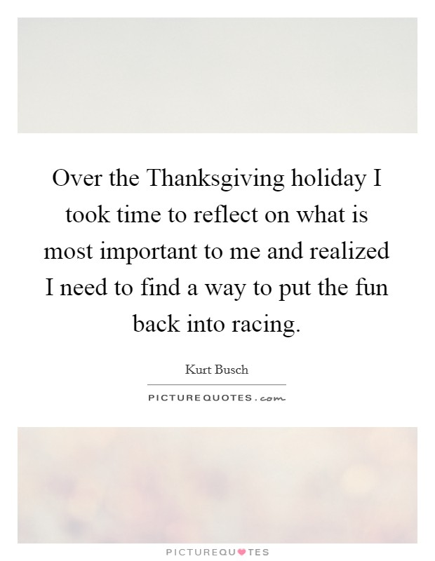 Over the Thanksgiving holiday I took time to reflect on what is most important to me and realized I need to find a way to put the fun back into racing Picture Quote #1