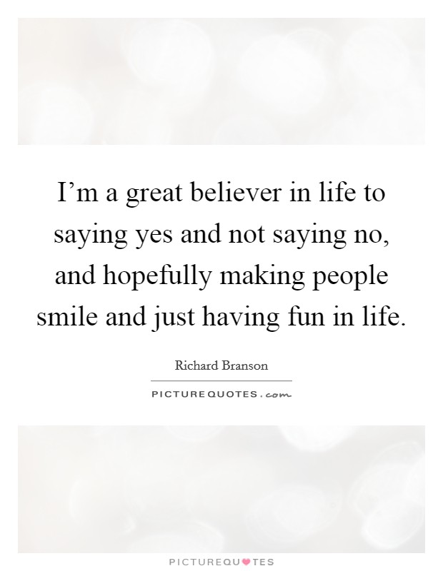 I'm a great believer in life to saying yes and not saying no, and hopefully making people smile and just having fun in life Picture Quote #1