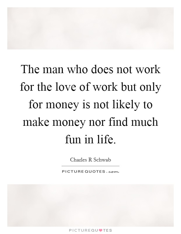 The man who does not work for the love of work but only for money is not likely to make money nor find much fun in life Picture Quote #1