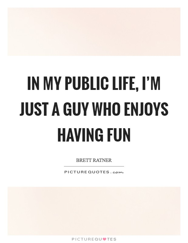 In my public life, I'm just a guy who enjoys having fun Picture Quote #1