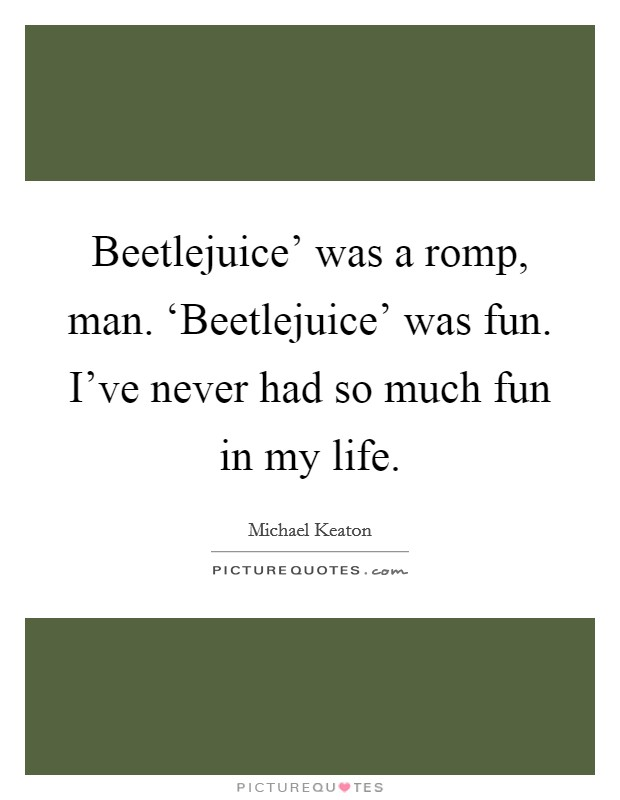 Beetlejuice' was a romp, man. 'Beetlejuice' was fun. I've never had so much fun in my life Picture Quote #1
