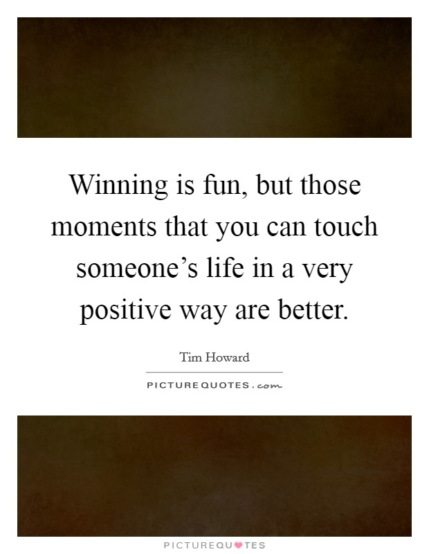Winning is fun, but those moments that you can touch someone's life in a very positive way are better Picture Quote #1