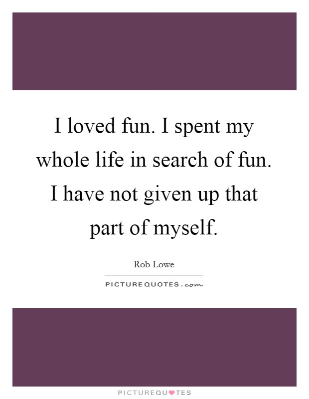 I loved fun. I spent my whole life in search of fun. I have not given up that part of myself Picture Quote #1