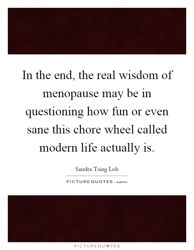 In the end, the real wisdom of menopause may be in questioning how fun or even sane this chore wheel called modern life actually is Picture Quote #1