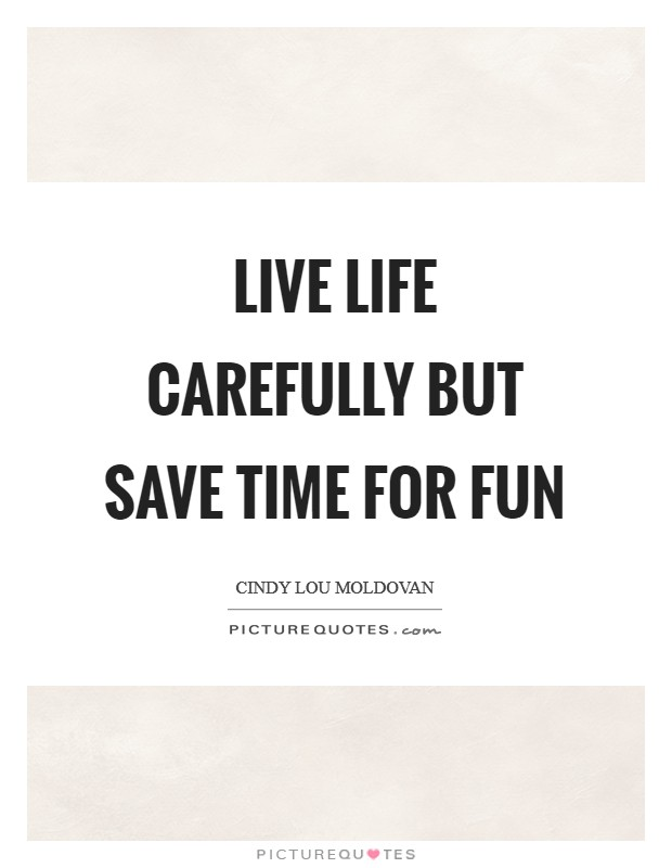 Live life carefully but save time for fun Picture Quote #1
