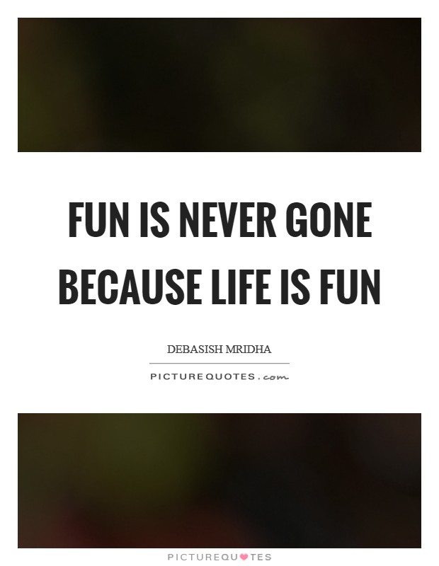Fun is never gone because life is fun Picture Quote #1