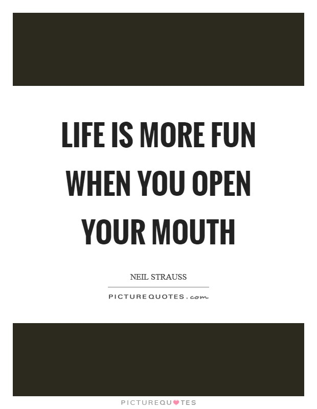 Life is more fun when you open your mouth Picture Quote #1
