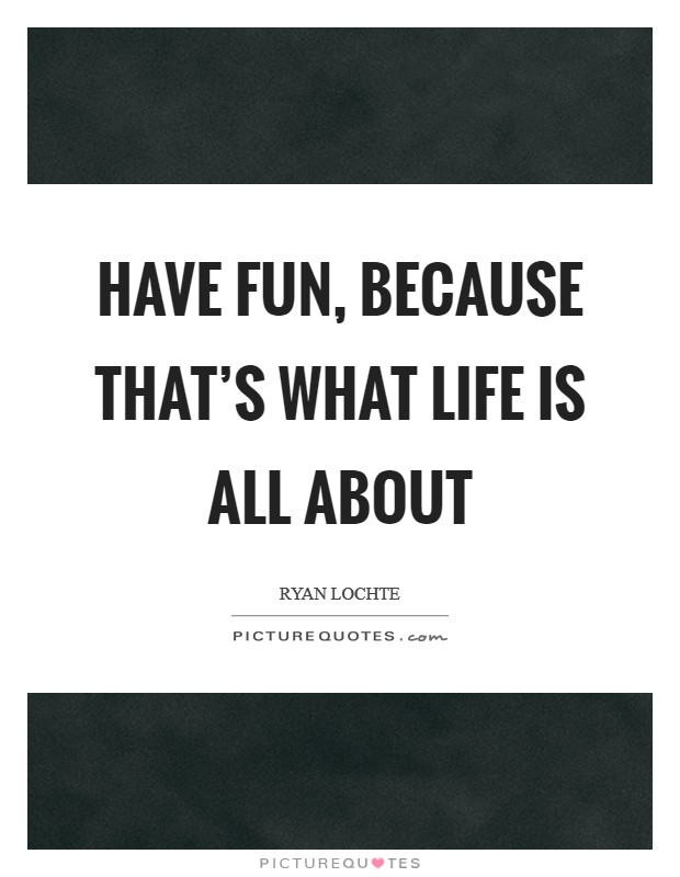 Have fun, because that's what life is all about Picture Quote #1