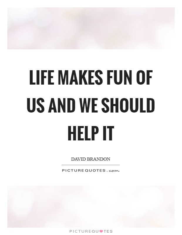 Life makes fun of us and we should help it Picture Quote #1