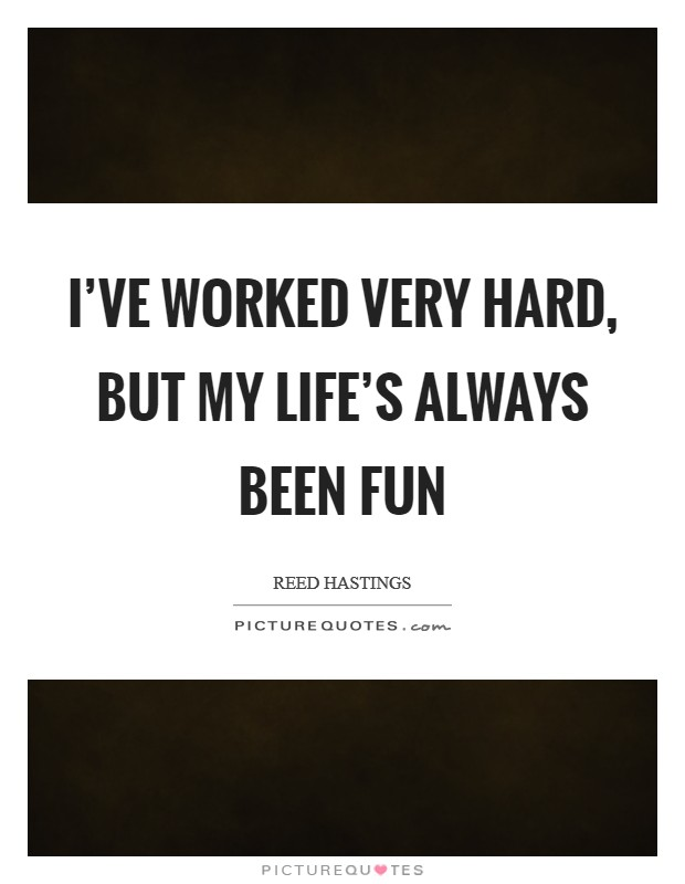 I've worked very hard, but my life's always been fun Picture Quote #1