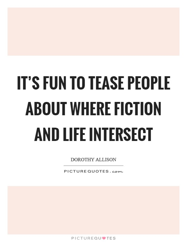 It's fun to tease people about where fiction and life intersect Picture Quote #1