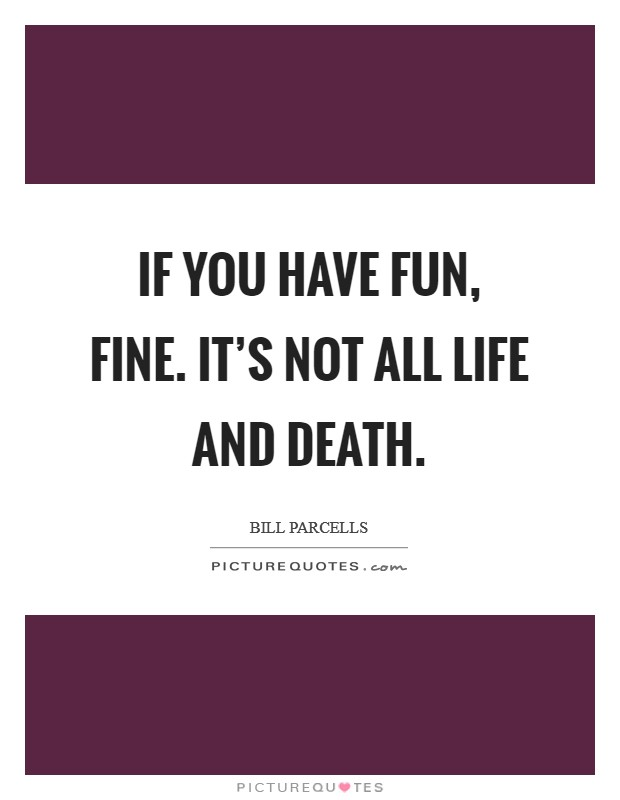 If you have fun, fine. It's not all life and death. Picture Quote #1