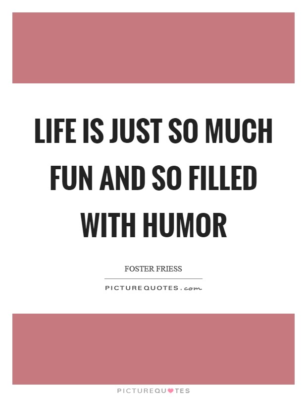 Life is just so much fun and so filled with humor Picture Quote #1
